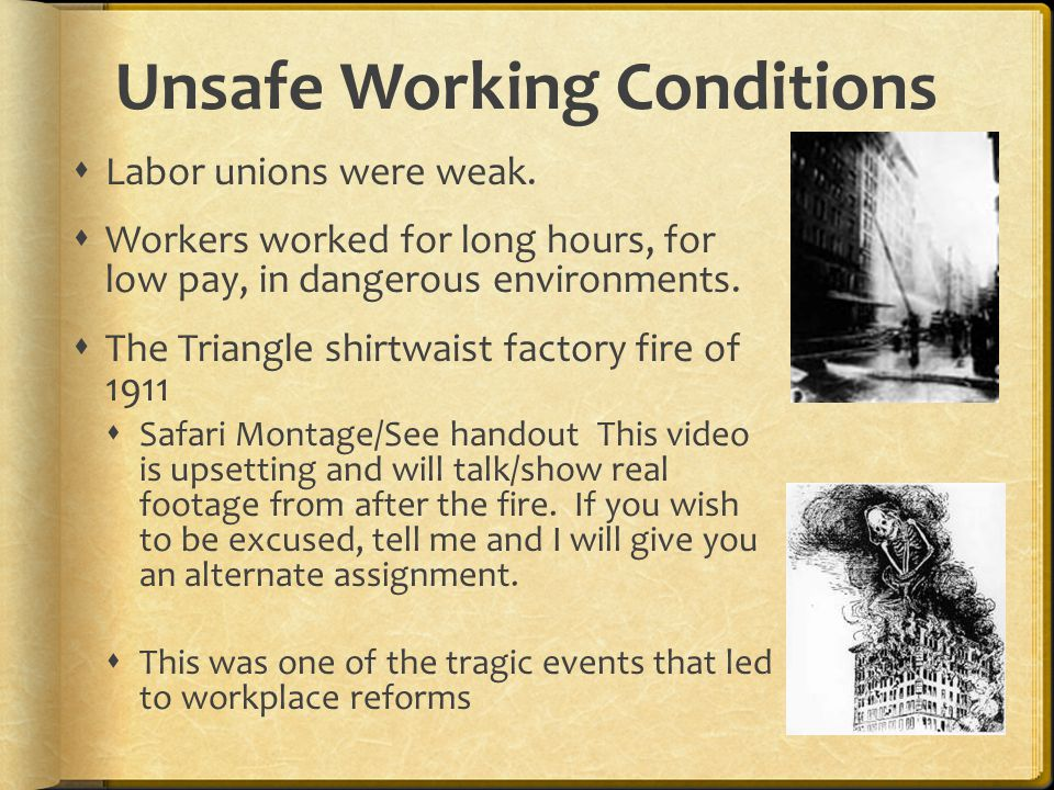 Unsafe Working Conditions  Labor unions were weak.  Workers worked for long hours, for low pay, in dangerous environments.  The Triangle shirtwaist