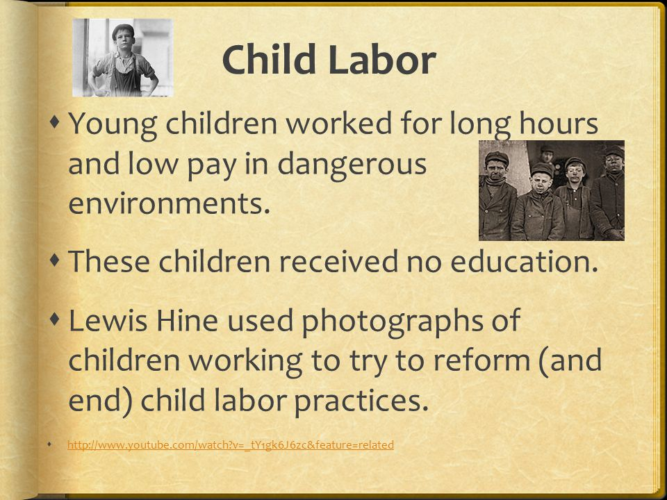 Child Labor  Young children worked for long hours and low pay in dangerous environments.  These children received no education.  Lewis Hine used ph