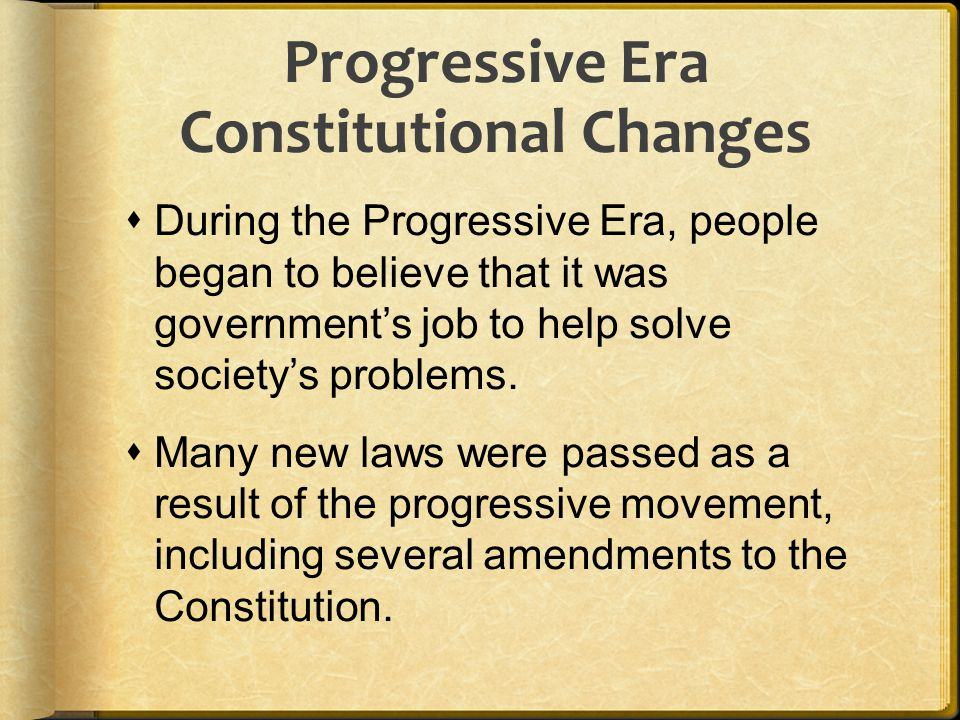  During the Progressive Era, people began to believe that it was government's job to help solve society's problems.  Many new laws were passed as a