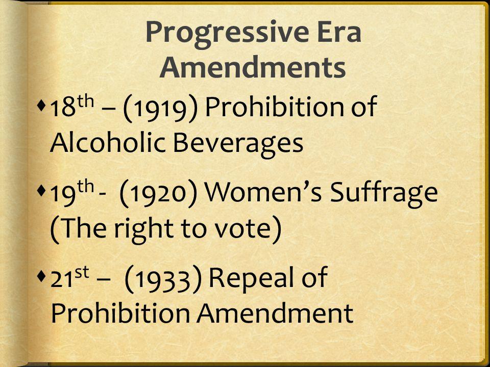 Progressive Era Amendments  18 th – (1919) Prohibition of Alcoholic Beverages  19 th - (1920) Women's Suffrage (The right to vote)  21 st – (1933) Repeal of Prohibition Amendment