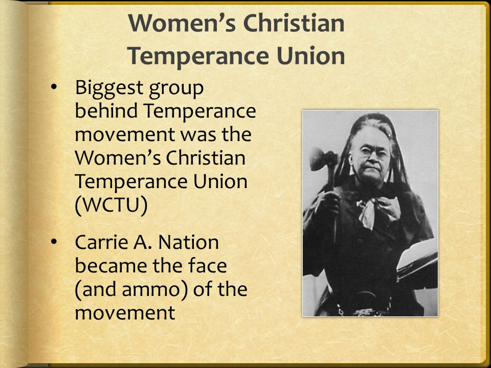 Biggest group behind Temperance movement was the Women's Christian Temperance Union (WCTU) Carrie A.