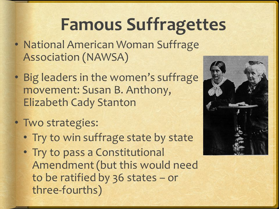 Famous Suffragettes National American Woman Suffrage Association (NAWSA) Big leaders in the women's suffrage movement: Susan B. Anthony, Elizabeth Cad