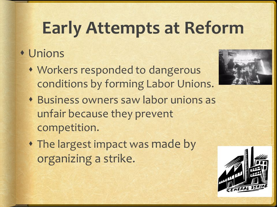 Early Attempts at Reform  Unions  Workers responded to dangerous conditions by forming Labor Unions.
