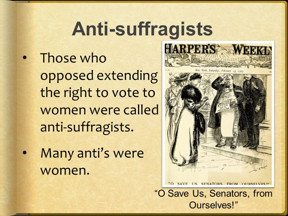 """Anti-suffragists Those who opposed extending the right to vote to women were called anti-suffragists. Many anti's were women. """"O Save Us, Senators, fr"""