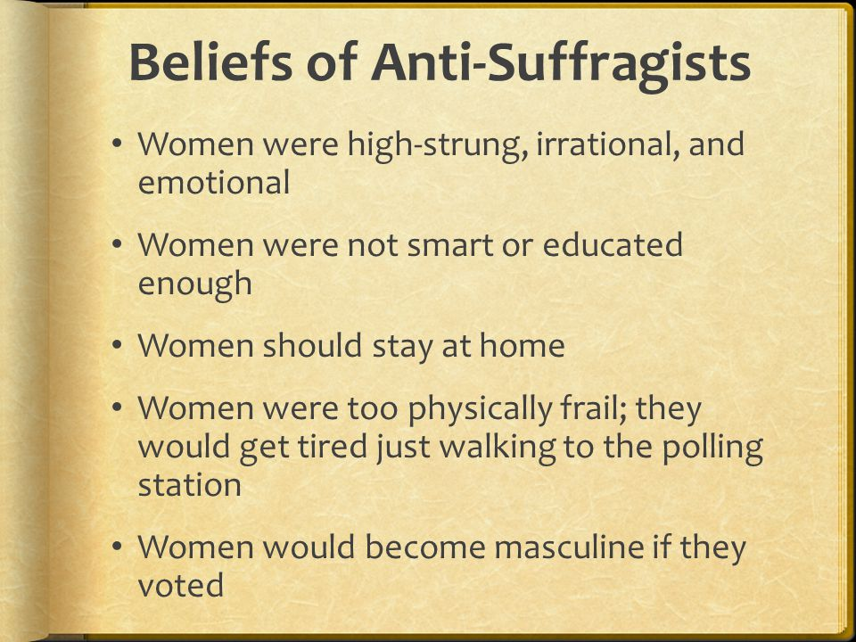 Beliefs of Anti-Suffragists Women were high-strung, irrational, and emotional Women were not smart or educated enough Women should stay at home Women were too physically frail; they would get tired just walking to the polling station Women would become masculine if they voted