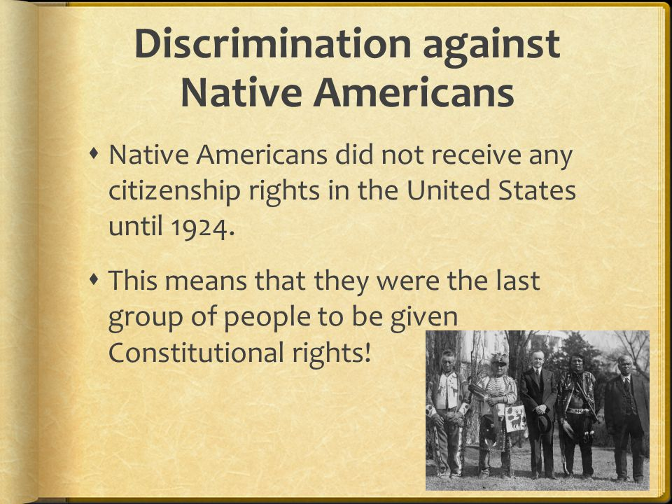 Discrimination against Native Americans  Native Americans did not receive any citizenship rights in the United States until 1924.