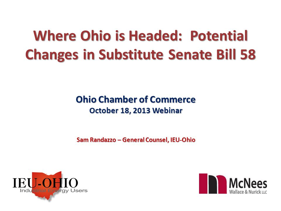Where Ohio is Headed: Potential Changes in Substitute Senate Bill 58 Ohio Chamber of Commerce October 18, 2013 Webinar Sam Randazzo – General Counsel, IEU-Ohio