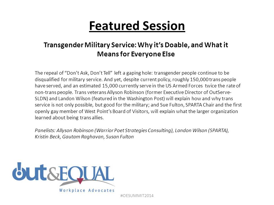 Featured Session Transgender Military Service: Why it's Doable, and What it Means for Everyone Else The repeal of Don't Ask, Don't Tell left a gaping hole: transgender people continue to be disqualified for military service.