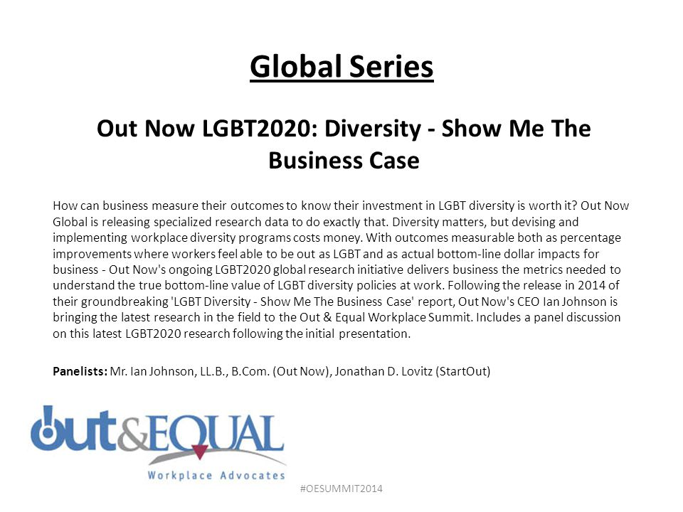 Global Series Out Now LGBT2020: Diversity - Show Me The Business Case How can business measure their outcomes to know their investment in LGBT diversity is worth it.