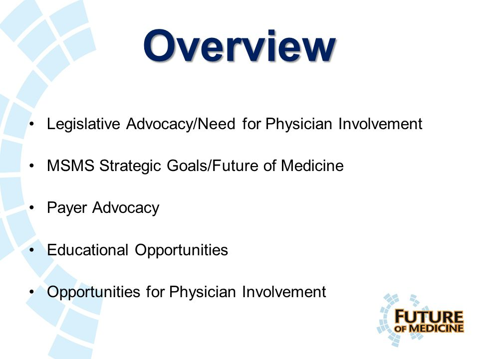 Overview Legislative Advocacy/Need for Physician Involvement MSMS Strategic Goals/Future of Medicine Payer Advocacy Educational Opportunities Opportunities for Physician Involvement