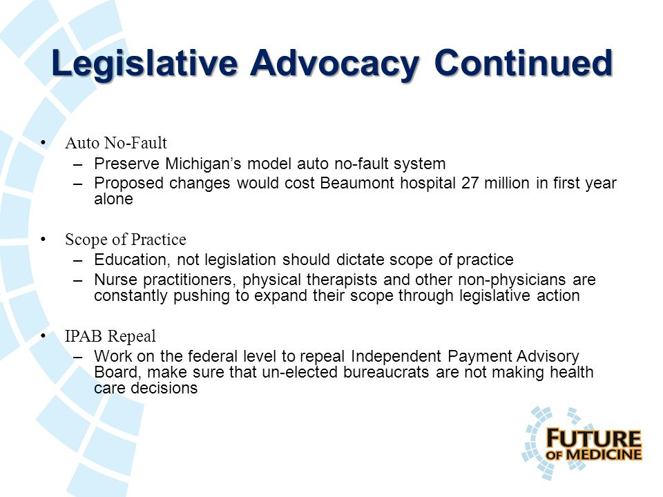 Legislative Advocacy Continued Auto No-Fault –Preserve Michigan's model auto no-fault system –Proposed changes would cost Beaumont hospital 27 million in first year alone Scope of Practice –Education, not legislation should dictate scope of practice –Nurse practitioners, physical therapists and other non-physicians are constantly pushing to expand their scope through legislative action IPAB Repeal –Work on the federal level to repeal Independent Payment Advisory Board, make sure that un-elected bureaucrats are not making health care decisions