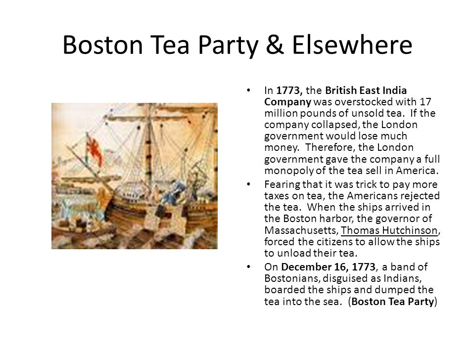 Boston Tea Party & Elsewhere In 1773, the British East India Company was overstocked with 17 million pounds of unsold tea.