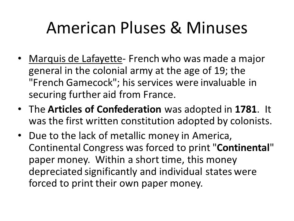 American Pluses & Minuses Marquis de Lafayette- French who was made a major general in the colonial army at the age of 19; the French Gamecock ; his services were invaluable in securing further aid from France.