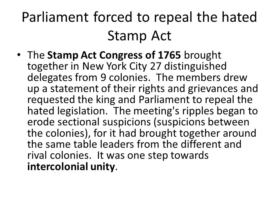 Parliament forced to repeal the hated Stamp Act The Stamp Act Congress of 1765 brought together in New York City 27 distinguished delegates from 9 colonies.