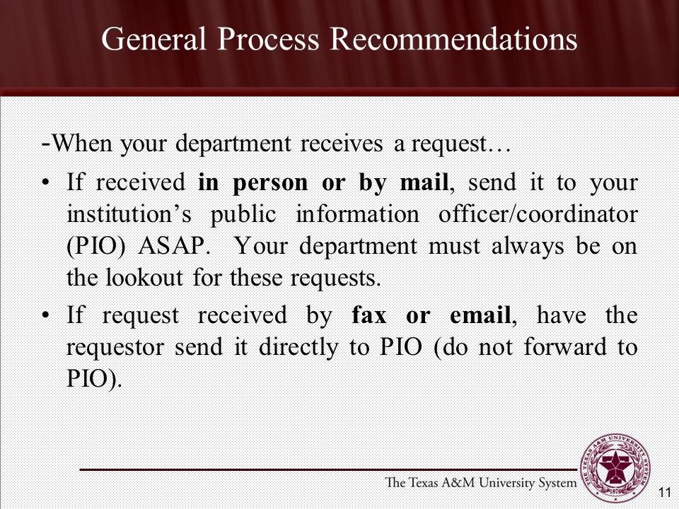 General Process Recommendations - When your department receives a request… If received in person or by mail, send it to your institution's public information officer/coordinator (PIO) ASAP.