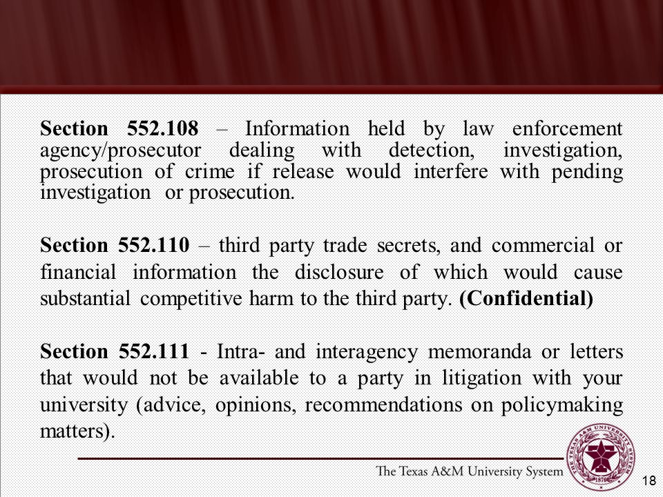 Section 552.108 – Information held by law enforcement agency/prosecutor dealing with detection, investigation, prosecution of crime if release would interfere with pending investigation or prosecution.
