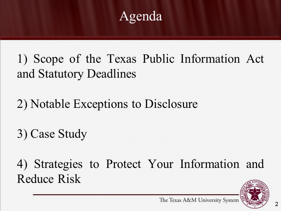 Agenda 1) Scope of the Texas Public Information Act and Statutory Deadlines 2) Notable Exceptions to Disclosure 3) Case Study 4) Strategies to Protect Your Information and Reduce Risk 2