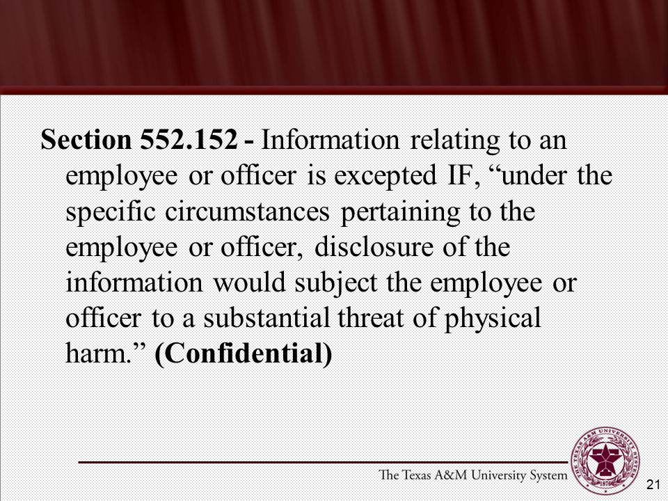 Section 552.152 - Information relating to an employee or officer is excepted IF, under the specific circumstances pertaining to the employee or officer, disclosure of the information would subject the employee or officer to a substantial threat of physical harm. (Confidential) 21