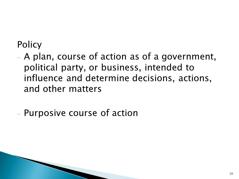 Policy - A plan, course of action as of a government, political party, or business, intended to influence and determine decisions, actions, and other