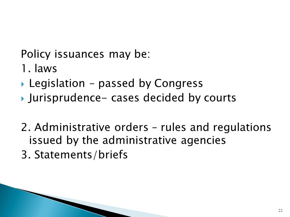 Policy issuances may be: 1. laws  Legislation – passed by Congress  Jurisprudence- cases decided by courts 2. Administrative orders – rules and regu
