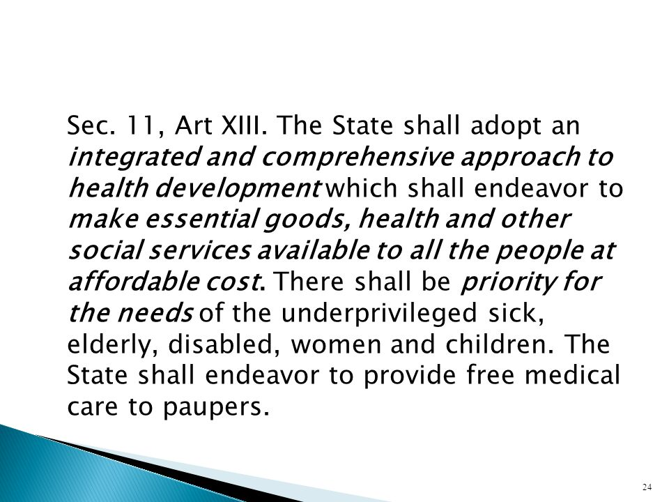 Sec. 11, Art XIII. The State shall adopt an integrated and comprehensive approach to health development which shall endeavor to make essential goods,