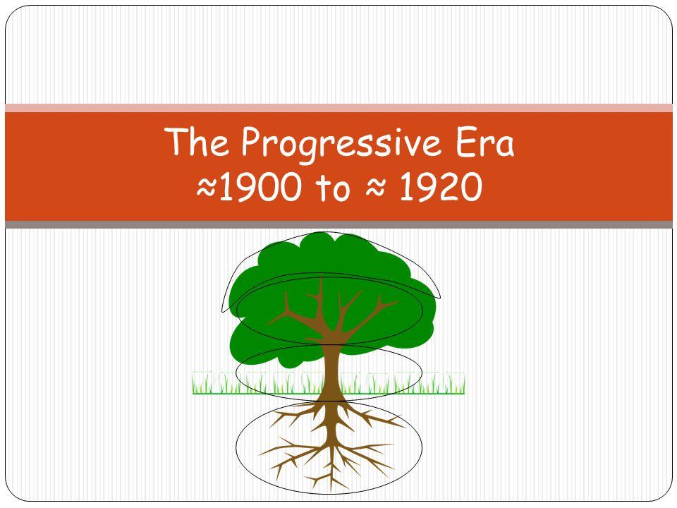 The Progressive Era ≈1900 to ≈ 1920