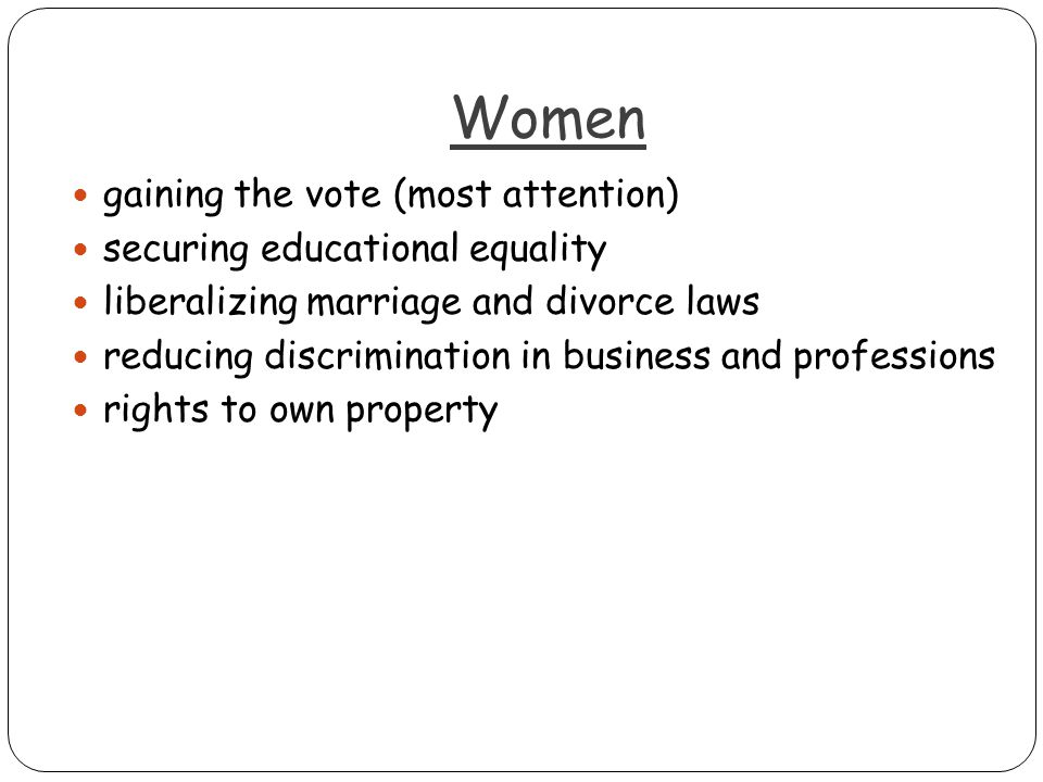 Women gaining the vote (most attention) securing educational equality liberalizing marriage and divorce laws reducing discrimination in business and professions rights to own property