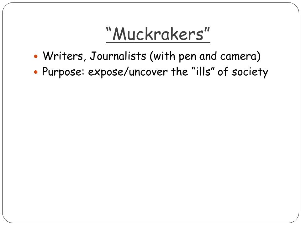 Muckrakers Writers, Journalists (with pen and camera) Purpose: expose/uncover the ills of society