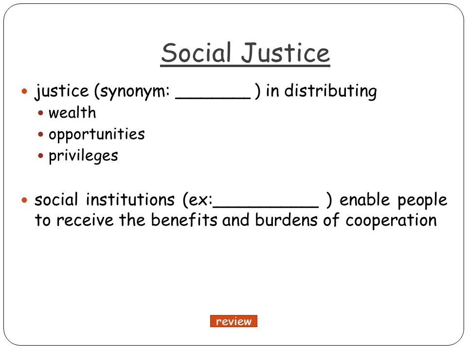 Social Justice justice (synonym: _______ ) in distributing wealth opportunities privileges social institutions (ex:__________ ) enable people to receive the benefits and burdens of cooperation review