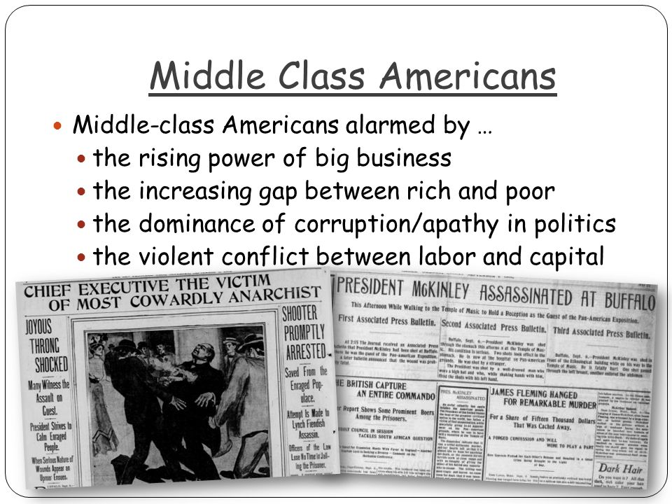 Middle Class Americans Middle-class Americans alarmed by … the rising power of big business the increasing gap between rich and poor the dominance of corruption/apathy in politics the violent conflict between labor and capital