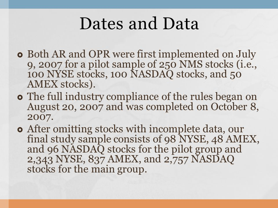  Both AR and OPR were first implemented on July 9, 2007 for a pilot sample of 250 NMS stocks (i.e., 100 NYSE stocks, 100 NASDAQ stocks, and 50 AMEX stocks).