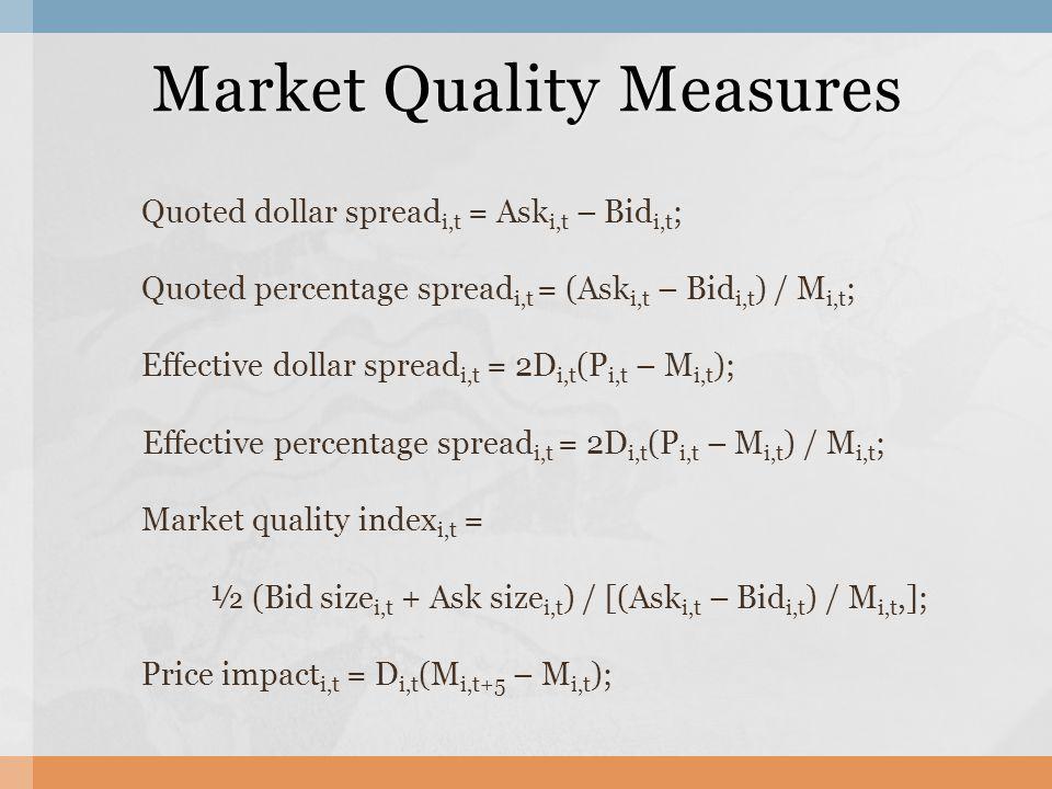 Quoted dollar spread i,t = Ask i,t – Bid i,t ; Quoted percentage spread i,t = (Ask i,t – Bid i,t ) / M i,t ; Effective dollar spread i,t = 2D i,t (P i,t – M i,t ); Effective percentage spread i,t = 2D i,t (P i,t – M i,t ) / M i,t ; Market quality index i,t = ½ (Bid size i,t + Ask size i,t ) / [(Ask i,t – Bid i,t ) / M i,t,]; Price impact i,t = D i,t (M i,t+5 – M i,t ); Market Quality Measures