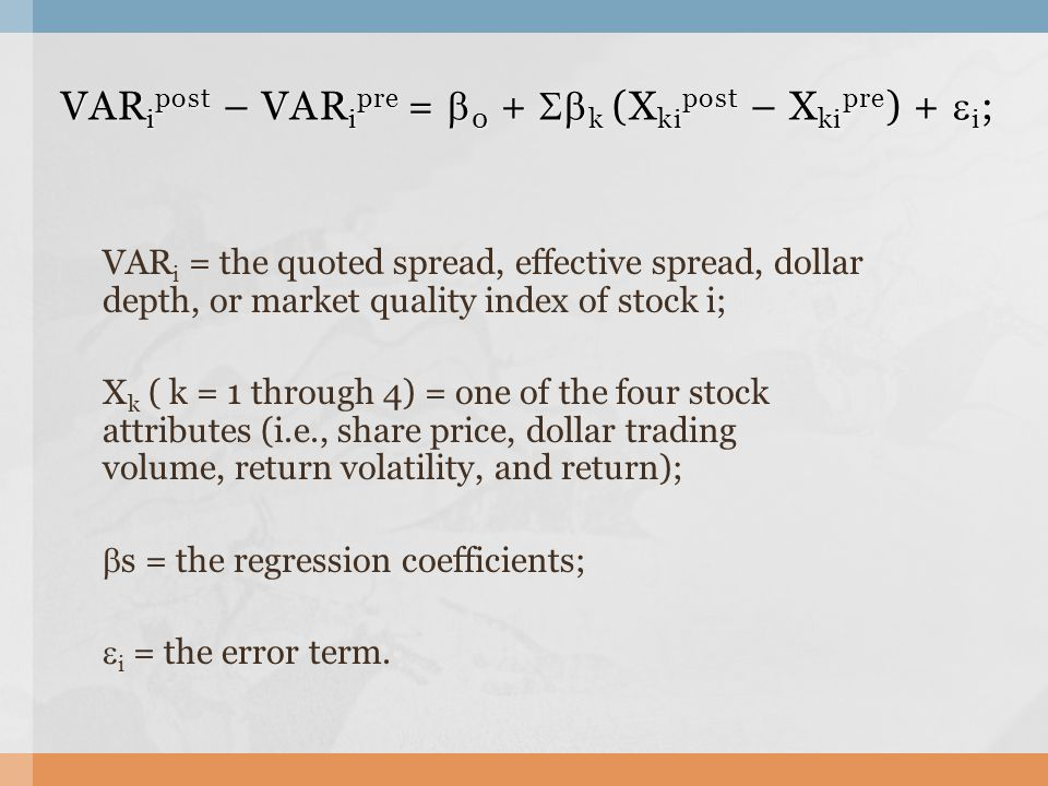 VAR i = the quoted spread, effective spread, dollar depth, or market quality index of stock i; X k ( k = 1 through 4) = one of the four stock attributes (i.e., share price, dollar trading volume, return volatility, and return);  s = the regression coefficients;  i = the error term.