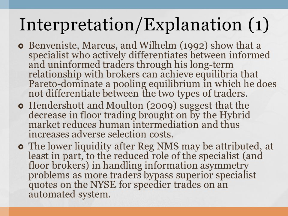  Benveniste, Marcus, and Wilhelm (1992) show that a specialist who actively differentiates between informed and uninformed traders through his long-term relationship with brokers can achieve equilibria that Pareto-dominate a pooling equilibrium in which he does not differentiate between the two types of traders.