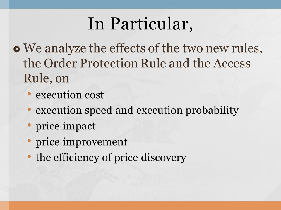  We analyze the effects of the two new rules, the Order Protection Rule and the Access Rule, on execution cost execution speed and execution probability price impact price improvement the efficiency of price discovery In Particular,
