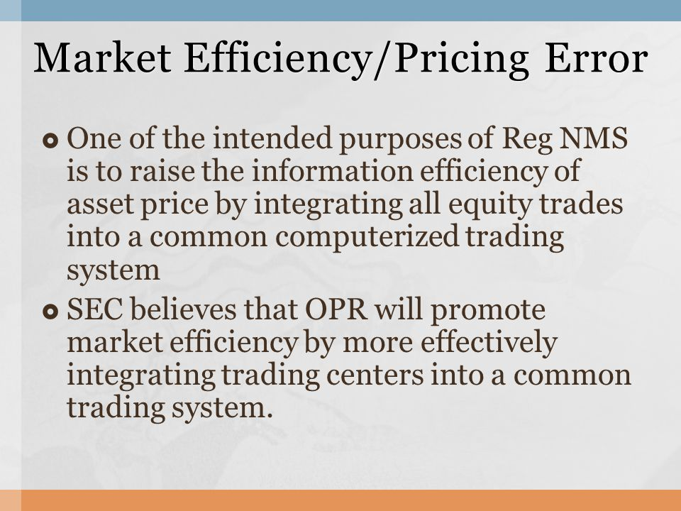  One of the intended purposes of Reg NMS is to raise the information efficiency of asset price by integrating all equity trades into a common computerized trading system  SEC believes that OPR will promote market efficiency by more effectively integrating trading centers into a common trading system.