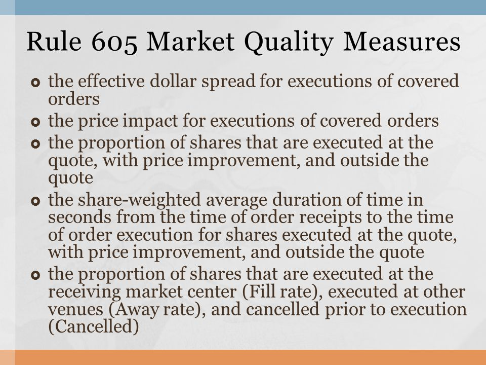  the effective dollar spread for executions of covered orders  the price impact for executions of covered orders  the proportion of shares that are executed at the quote, with price improvement, and outside the quote  the share-weighted average duration of time in seconds from the time of order receipts to the time of order execution for shares executed at the quote, with price improvement, and outside the quote  the proportion of shares that are executed at the receiving market center (Fill rate), executed at other venues (Away rate), and cancelled prior to execution (Cancelled) Rule 605 Market Quality Measures