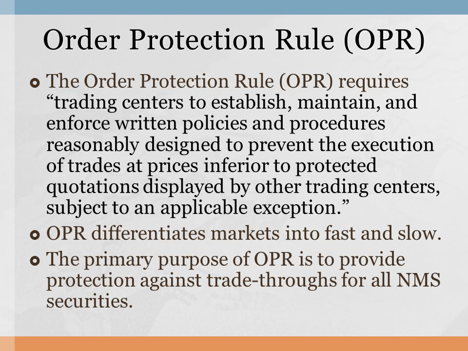  The Order Protection Rule (OPR) requires trading centers to establish, maintain, and enforce written policies and procedures reasonably designed to prevent the execution of trades at prices inferior to protected quotations displayed by other trading centers, subject to an applicable exception.  OPR differentiates markets into fast and slow.