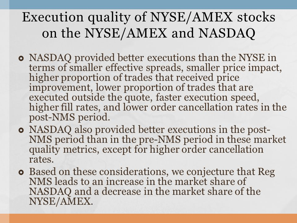  NASDAQ provided better executions than the NYSE in terms of smaller effective spreads, smaller price impact, higher proportion of trades that received price improvement, lower proportion of trades that are executed outside the quote, faster execution speed, higher fill rates, and lower order cancellation rates in the post-NMS period.