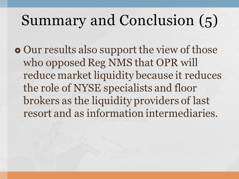  Our results also support the view of those who opposed Reg NMS that OPR will reduce market liquidity because it reduces the role of NYSE specialists and floor brokers as the liquidity providers of last resort and as information intermediaries.