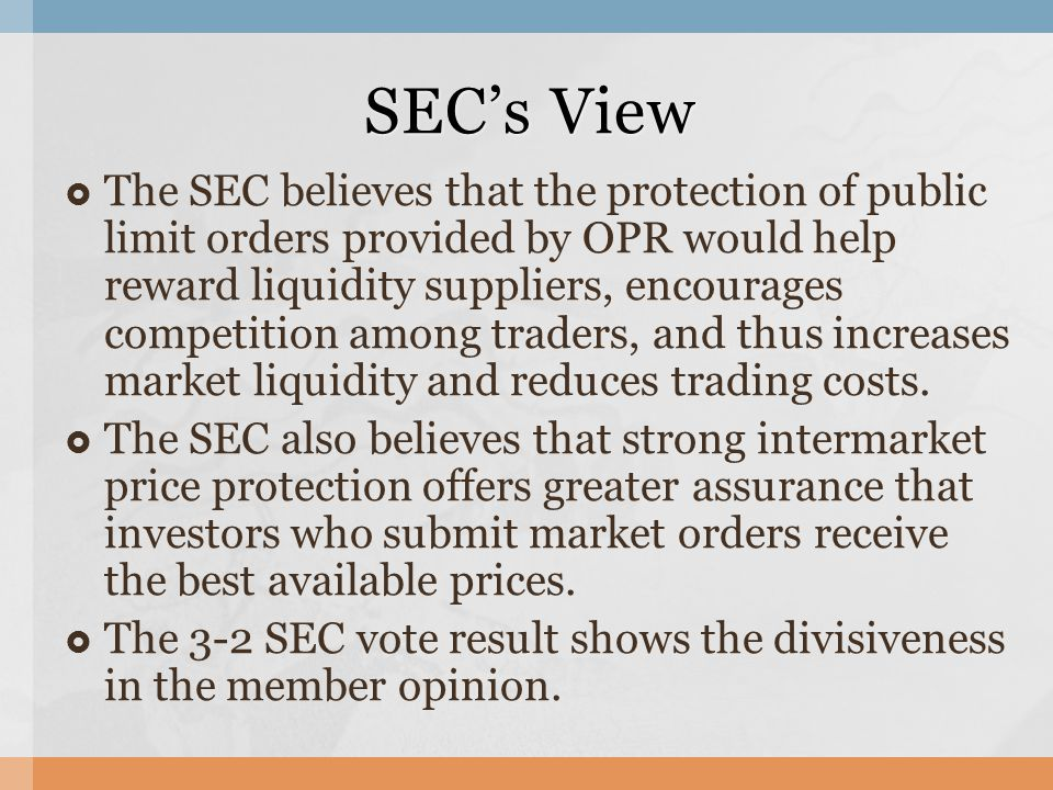 The SEC believes that the protection of public limit orders provided by OPR would help reward liquidity suppliers, encourages competition among traders, and thus increases market liquidity and reduces trading costs.
