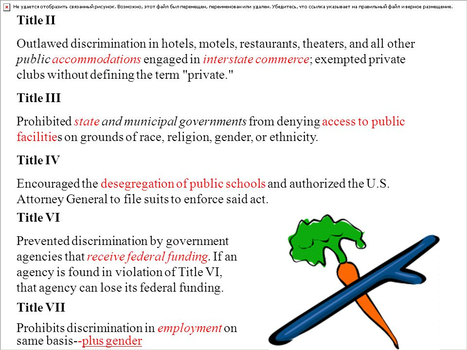 Title II Outlawed discrimination in hotels, motels, restaurants, theaters, and all other public accommodations engaged in interstate commerce; exempted private clubs without defining the term private. Title III Prohibited state and municipal governments from denying access to public facilities on grounds of race, religion, gender, or ethnicity.