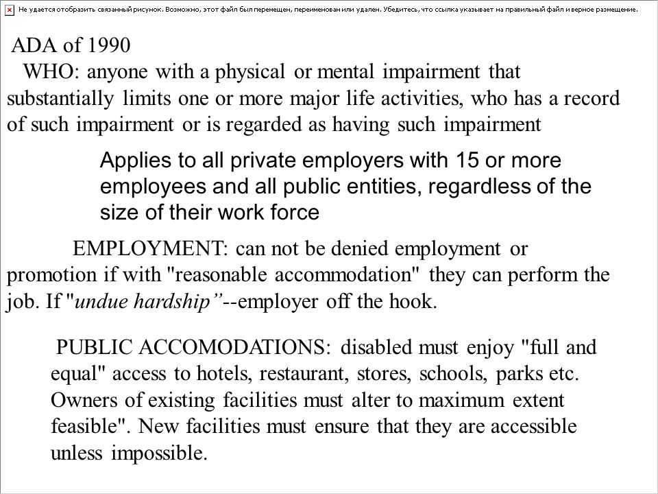 ADA of 1990 WHO: anyone with a physical or mental impairment that substantially limits one or more major life activities, who has a record of such impairment or is regarded as having such impairment EMPLOYMENT: can not be denied employment or promotion if with reasonable accommodation they can perform the job.