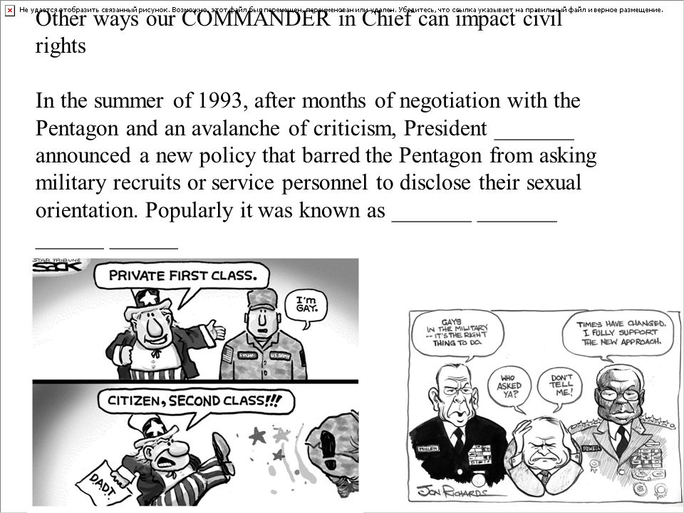 Other ways our COMMANDER in Chief can impact civil rights In the summer of 1993, after months of negotiation with the Pentagon and an avalanche of criticism, President _______ announced a new policy that barred the Pentagon from asking military recruits or service personnel to disclose their sexual orientation.