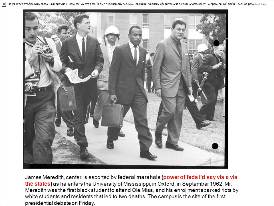 James Meredith, center, is escorted by federal marshals (power of feds I'd say vis a vis the states) as he enters the University of Mississippi, in Oxford, in September 1962.