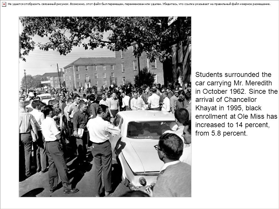 Students surrounded the car carrying Mr. Meredith in October 1962. Since the arrival of Chancellor Khayat in 1995, black enrollment at Ole Miss has in