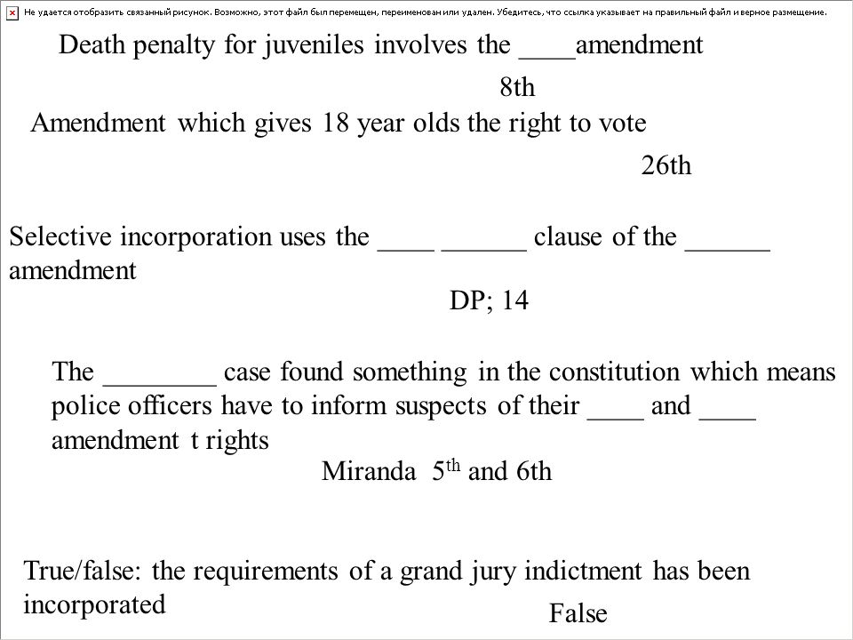Death penalty for juveniles involves the ____amendment 8th Selective incorporation uses the ____ ______ clause of the ______ amendment DP; 14 The ________ case found something in the constitution which means police officers have to inform suspects of their ____ and ____ amendment t rights Miranda 5 th and 6th True/false: the requirements of a grand jury indictment has been incorporated False Amendment which gives 18 year olds the right to vote 26th