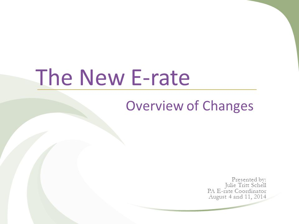 The New E-rate Overview of Changes Presented by: Julie Tritt Schell PA E-rate Coordinator August 4 and 11, 2014