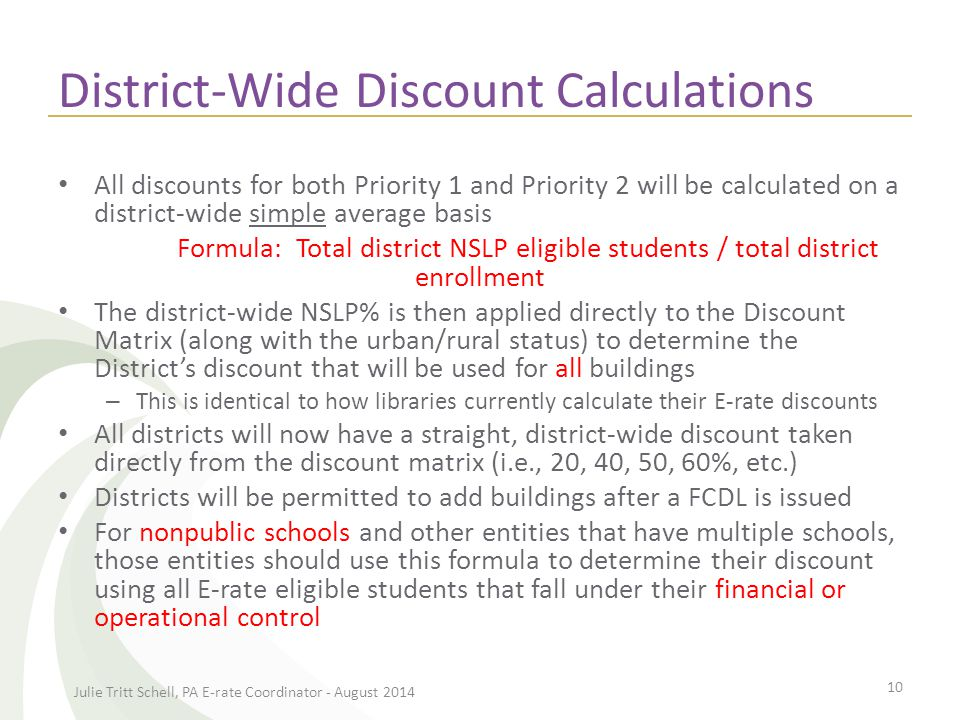 District-Wide Discount Calculations All discounts for both Priority 1 and Priority 2 will be calculated on a district-wide simple average basis Formula: Total district NSLP eligible students / total district enrollment The district-wide NSLP% is then applied directly to the Discount Matrix (along with the urban/rural status) to determine the District's discount that will be used for all buildings – This is identical to how libraries currently calculate their E-rate discounts All districts will now have a straight, district-wide discount taken directly from the discount matrix (i.e., 20, 40, 50, 60%, etc.) Districts will be permitted to add buildings after a FCDL is issued For nonpublic schools and other entities that have multiple schools, those entities should use this formula to determine their discount using all E-rate eligible students that fall under their financial or operational control Julie Tritt Schell, PA E-rate Coordinator - August 2014 10