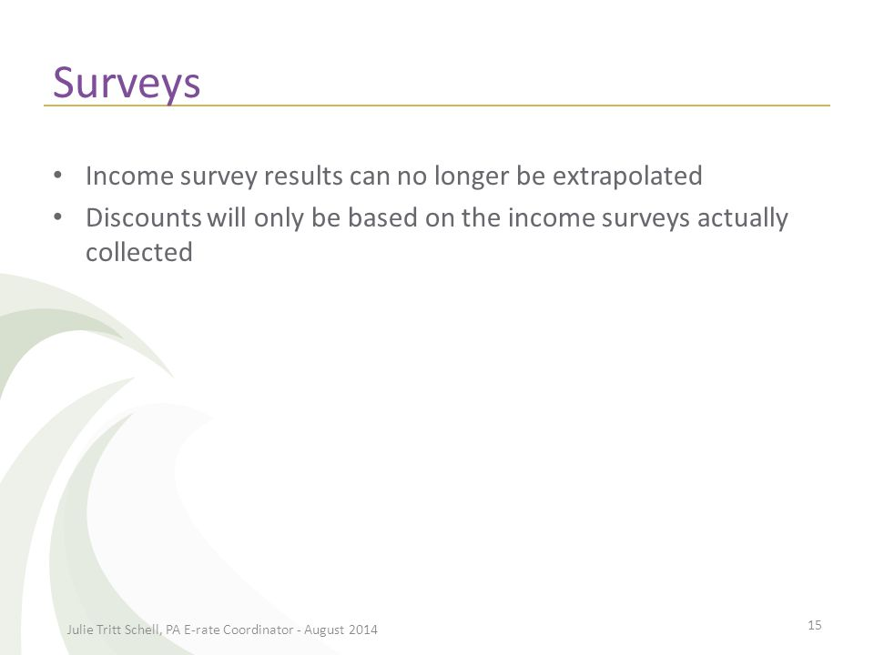Surveys Income survey results can no longer be extrapolated Discounts will only be based on the income surveys actually collected Julie Tritt Schell, PA E-rate Coordinator - August 2014 15